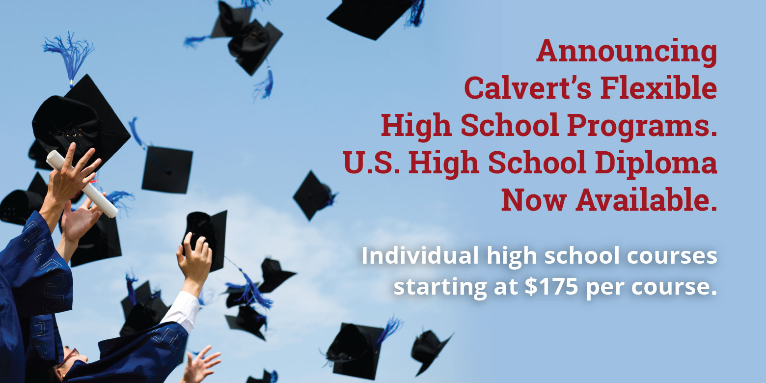Announcing Calvert's Flexible High School Programs. U.S. High School Diploma  Now Available. Individual high school courses starting at $199 per course. See Program Details