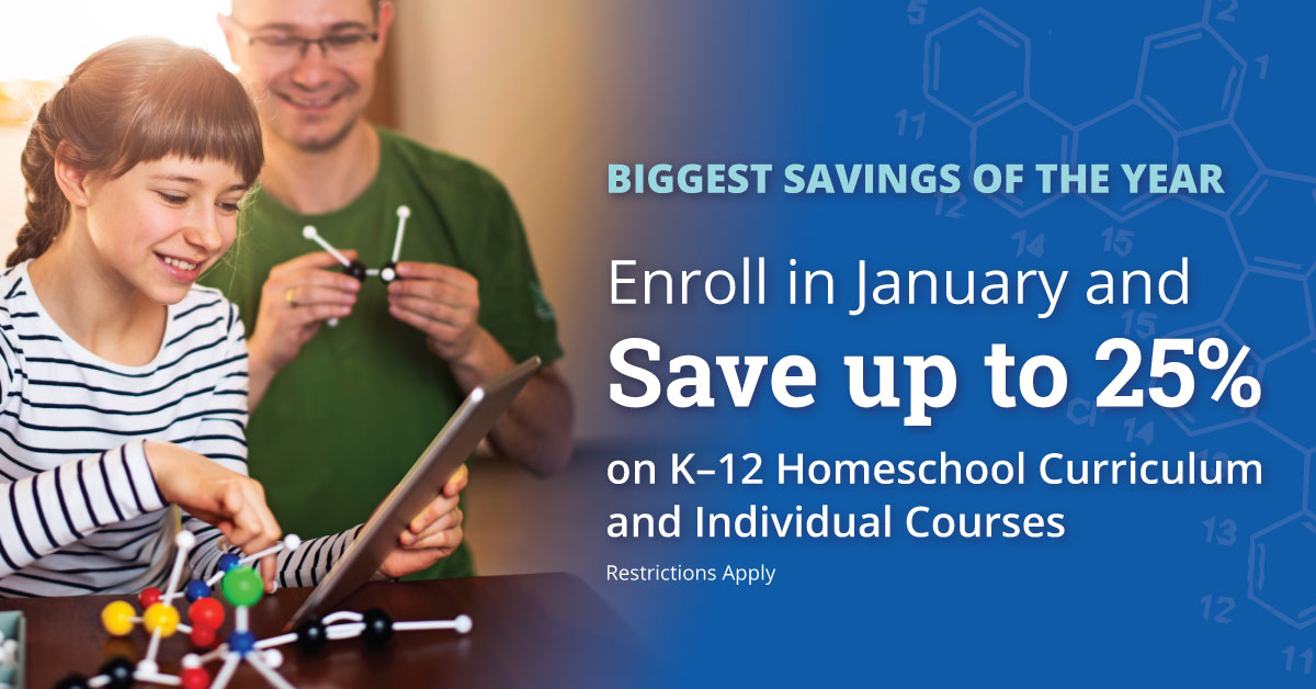 BIGGEST SAVINGS EVENT OF THE YEAR Enroll in January and Save up to 25% on K–12 Homeschool Curriculumand Individual Courses Restrictions apply.   SAVE NOW