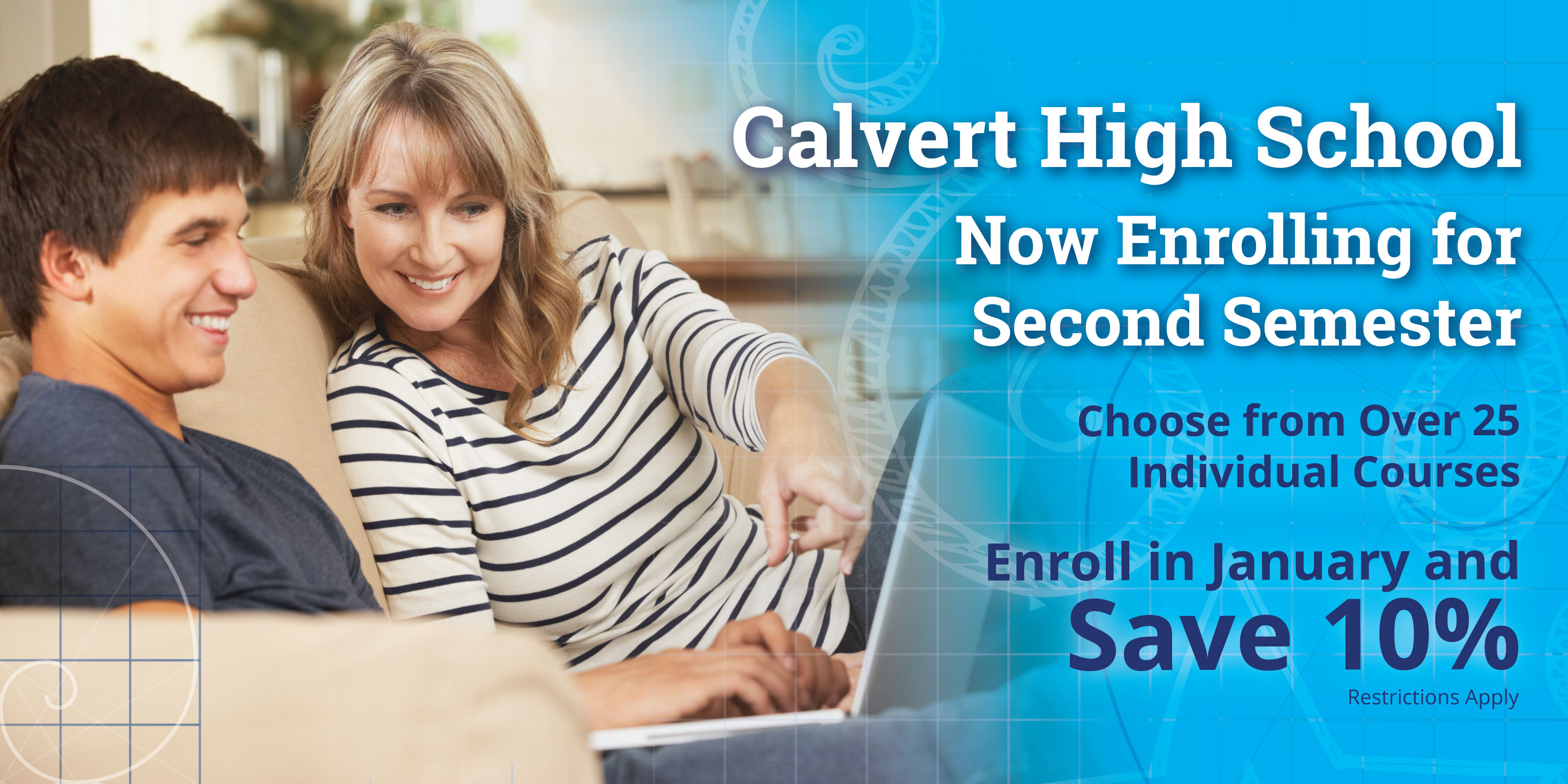 Calvert High School Now Enrolling forSecond Semester  Over 25 Individual Coursesto Choose From Enroll in January and Save 10% Restrictions apply.   See Details