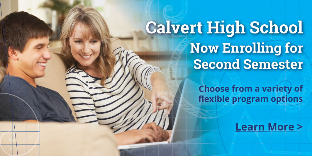 Mid year enrollment isNOW OPEN!  Calvert offers a variety offlexible high school optionsthat suit your student'sneeds and interests.   Explore our flexible course options