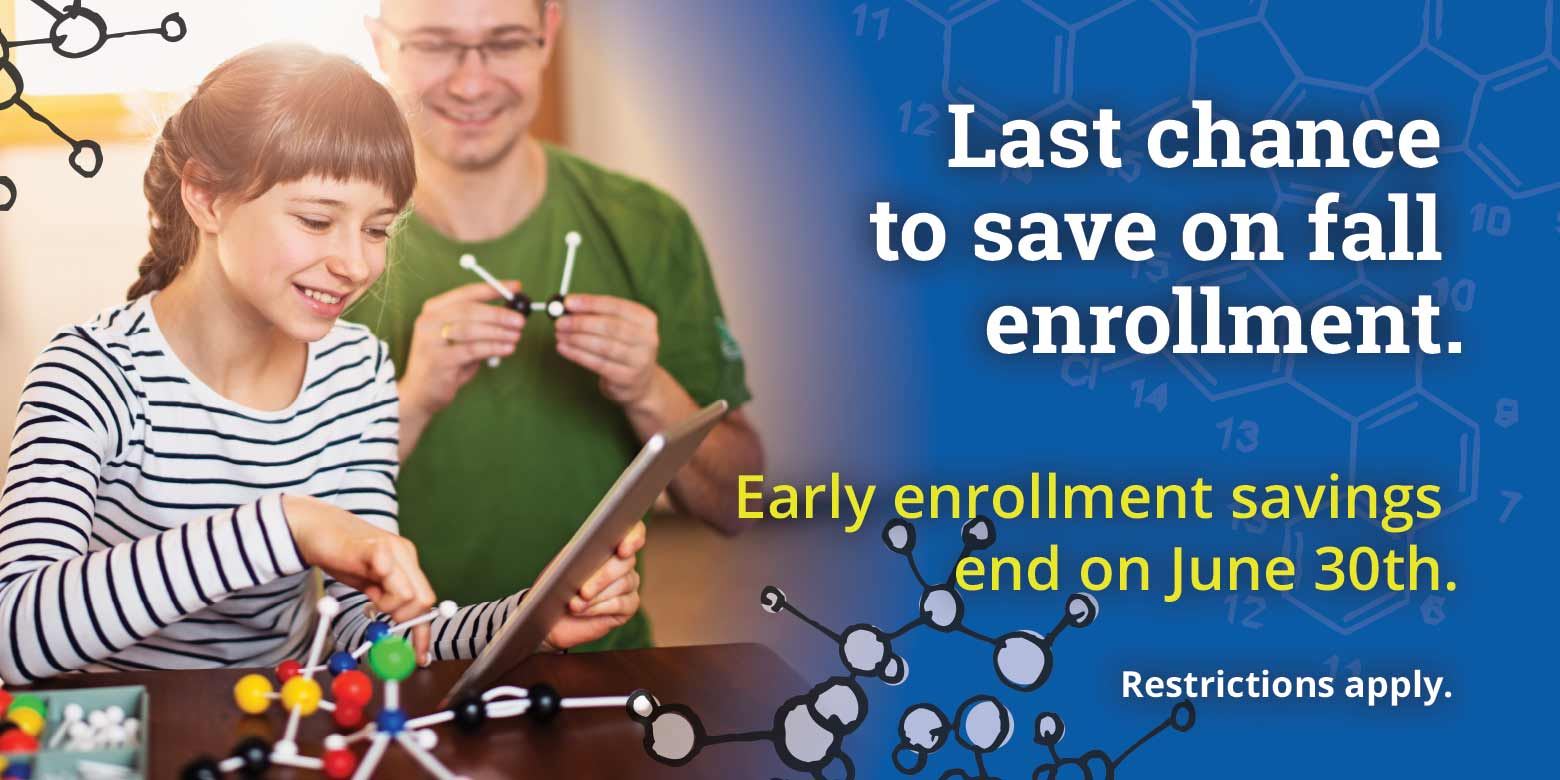 Last chance to saveon fall enrollment. Early enrollment savingsend on June 30th.  See Details