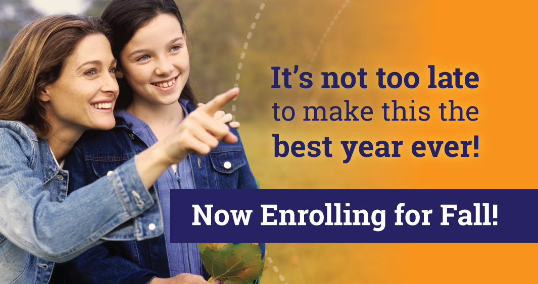 Fall enrollment is still OPEN.  It's not too late.Make this yearthe BEST year ever.  Learn More